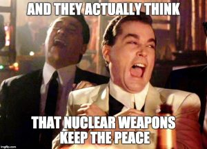 And they actually think that nuclear weapons keep the peace?